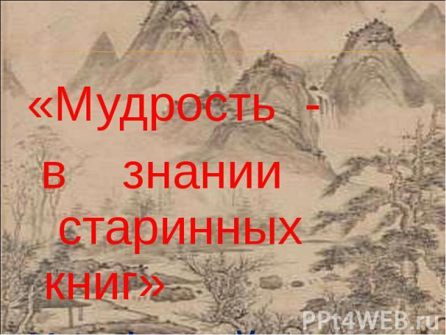 «Мудрость - «Мудрость - в знании старинных книг» Конфуций