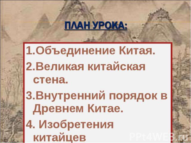 1.Объединение Китая. 1.Объединение Китая. 2.Великая китайская стена. 3.Внутренний порядок в Древнем Китае. 4. Изобретения китайцев