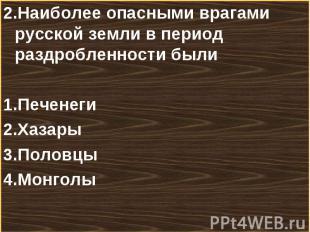 2.Наиболее опасными врагами русской земли в период раздробленности были 2.Наибол