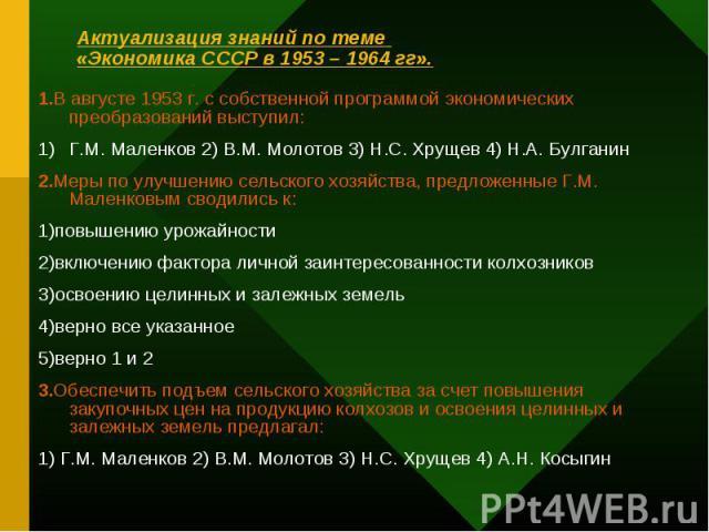 1.В августе 1953 г. с собственной программой экономических преобразований выступил: 1.В августе 1953 г. с собственной программой экономических преобразований выступил: Г.М. Маленков 2) В.М. Молотов 3) Н.С. Хрущев 4) Н.А. Булганин 2.Меры по улучшению…