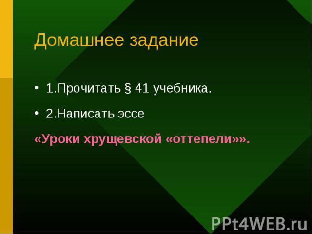 1.Прочитать § 41 учебника. 1.Прочитать § 41 учебника. 2.Написать эссе «Уроки хрущевской «оттепели»».