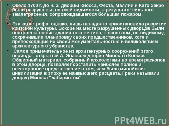 Около 1700 г. до н. э. дворцы Кносса, Феста, Маллии и Като Закро были разрушены, по всей видимости, в результате сильного землетрясения, сопровождавшегося большим пожаром. Около 1700 г. до н. э. дворцы Кносса, Феста, Маллии и Като Закро были разруше…