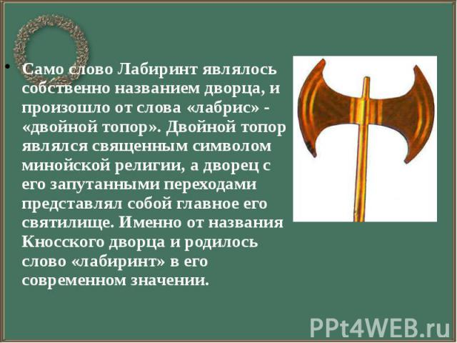 Само слово Лабиринт являлось собственно названием дворца, и произошло от слова «лабрис» - «двойной топор». Двойной топор являлся священным символом минойской религии, а дворец с его запутанными переходами представлял собой главное его святилище. Име…