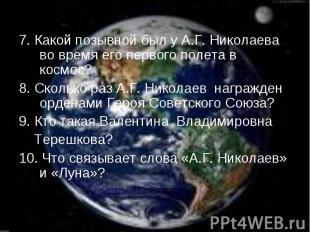 7. Какой позывной был у А.Г. Николаева во время его первого полета в космос? 7.