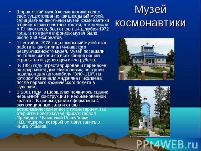 Шоршелский музей космонавтики начал свое существование как школьный музей. Официально школьный музей космонавтики в присутствии почетных гостей, в том числе А.Г.Николаева, был открыт 14 декабря 1972 года. В то время в фондах музея было около 350 экс…