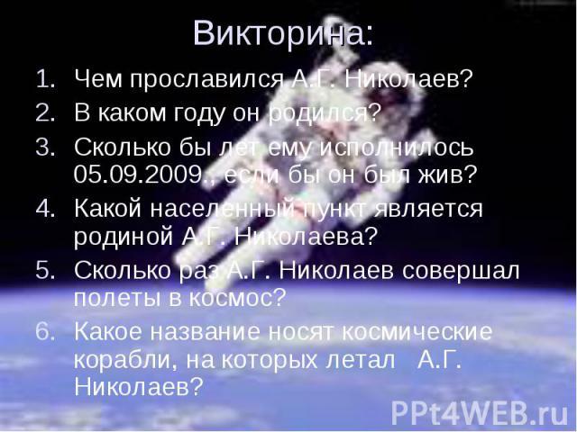 Чем прославился А.Г. Николаев? Чем прославился А.Г. Николаев? В каком году он родился? Сколько бы лет ему исполнилось 05.09.2009., если бы он был жив? Какой населенный пункт является родиной А.Г. Николаева? Сколько раз А.Г. Николаев совершал полеты …