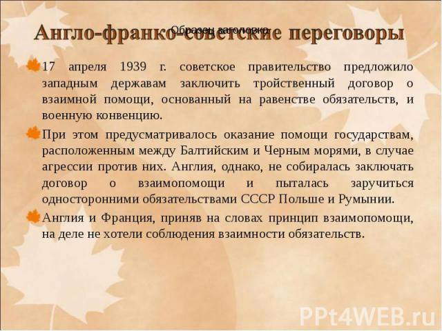 17 апреля 1939 г. советское правительство предложило западным державам заключить тройственный договор о взаимной помощи, основанный на равенстве обязательств, и военную конвенцию. 17 апреля 1939 г. советское правительство предложило западным держава…