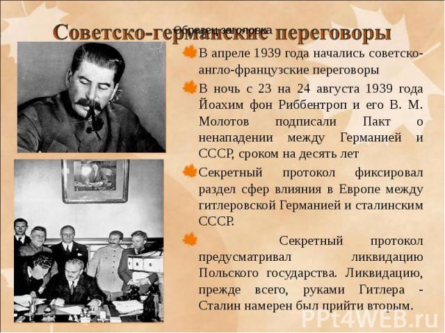 В апреле 1939 года начались советско-англо-французские переговоры В апреле 1939 года начались советско-англо-французские переговоры В ночь с 23 на 24 августа 1939 года Йоахим фон Риббентроп и его В. М. Молотов подписали Пакт о ненападении между Герм…