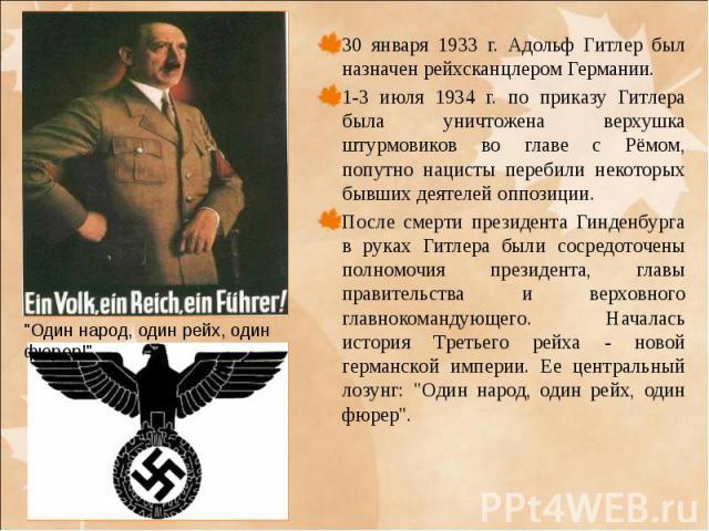 30 января 1933 г. Адольф Гитлер был назначен рейхсканцлером Германии. 30 января 1933 г. Адольф Гитлер был назначен рейхсканцлером Германии. 1-3 июля 1934 г. по приказу Гитлера была уничтожена верхушка штурмовиков во главе с Рёмом, попутно нацисты пе…