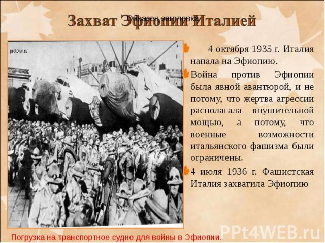 4 октября 1935 г. Италия напала на Эфиопию. 4 октября 1935 г. Италия напала на Эфиопию. Война против Эфиопии была явной авантюрой, и не потому, что жертва агрессии располагала внушительной мощью, а потому, что военные возможности итальянского фашизм…