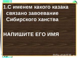 1.С именем какого казака связано завоевание Сибирского ханства 1.С именем какого