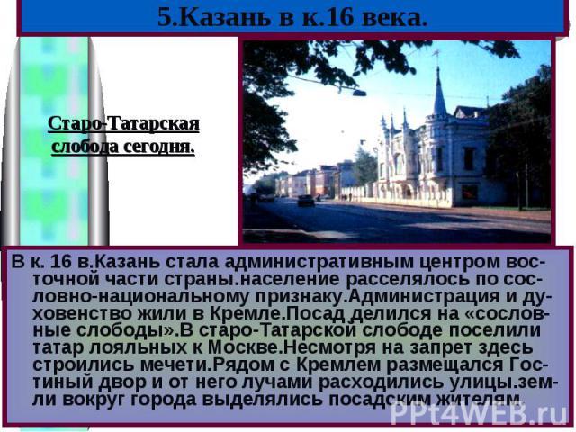 В к. 16 в.Казань стала административным центром вос-точной части страны.население расселялось по сос-ловно-национальному признаку.Администрация и ду-ховенство жили в Кремле.Посад делился на «сослов-ные слободы».В старо-Татарской слободе поселили тат…