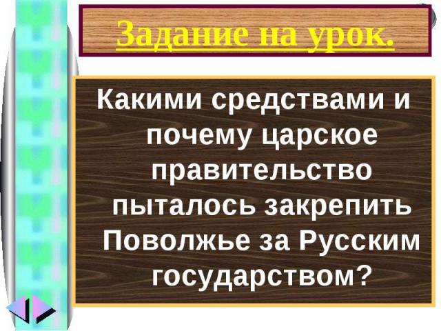 Какими средствами и почему царское правительство пыталось закрепить Поволжье за Русским государством? Какими средствами и почему царское правительство пыталось закрепить Поволжье за Русским государством?