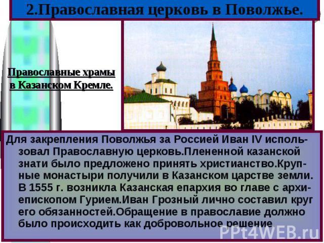 Для закрепления Поволжья за Россией Иван IV исполь-зовал Православную церковь.Плененной казанской знати было предложено принять христианство.Круп-ные монастыри получили в Казанском царстве земли. В 1555 г. возникла Казанская епархия во главе с архи-…