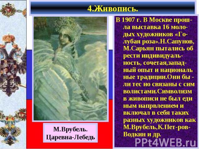 В 1907 г. В Москве прош-ла выставка 16 моло-дых художников «Го-лубая роза».Н.Сапунов, М.Сарьян пытались об рести индивидуаль-ность, сочетая,запад-ный опыт и националь ные традиции.Они бы - ли тес но связаны с сим волистами.Символизм в живописи не бы…
