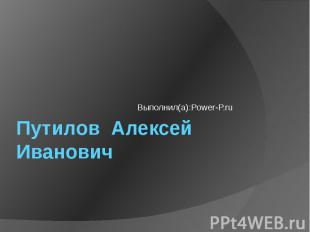 Путилов Алексей Иванович Выполнил(а):Power-P.ru
