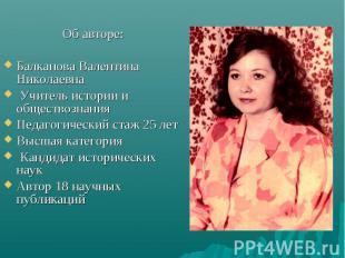 Об авторе: Об авторе: Балканова Валентина Николаевна Учитель истории и обществоз