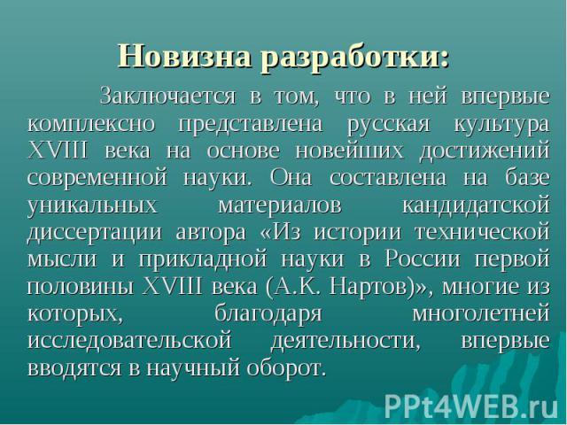 Заключается в том, что в ней впервые комплексно представлена русская культура XVIII века на основе новейших достижений современной науки. Она составлена на базе уникальных материалов кандидатской диссертации автора «Из истории технической мысли и пр…