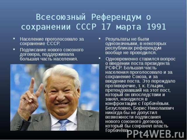 Население проголосовало за сохранение СССР. Население проголосовало за сохранение СССР. Подписание нового союзного договора, поддерживала большая часть населения.