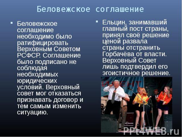 Беловежское соглашение необходимо было ратифицировать Верховным Советом РСФСР. Соглашение было подписано не соблюдая необходимых юридических условий. Верховный совет мог отказаться признавать договор и тем самым изменить ситуацию. Беловежское соглаш…