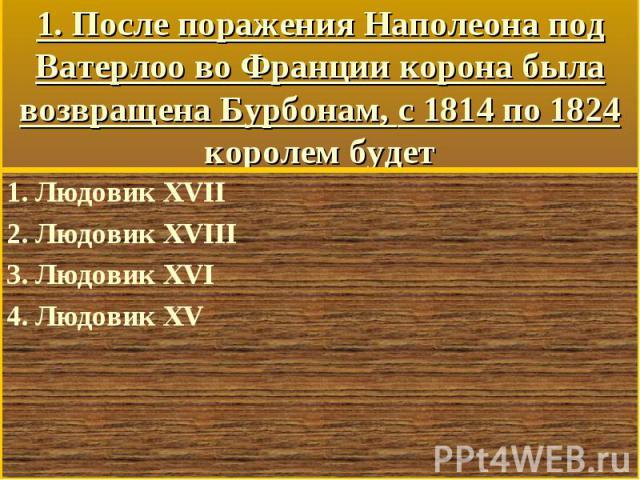 1. Людовик XVII 1. Людовик XVII 2. Людовик XVIII 3. Людовик XVI 4. Людовик XV