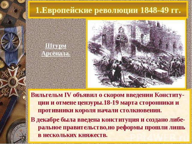 Вильгельм IV объявил о скором введении Конститу-ции и отмене цензуры.18-19 марта сторонники и противники короля начали столкновения. Вильгельм IV объявил о скором введении Конститу-ции и отмене цензуры.18-19 марта сторонники и противники короля нача…
