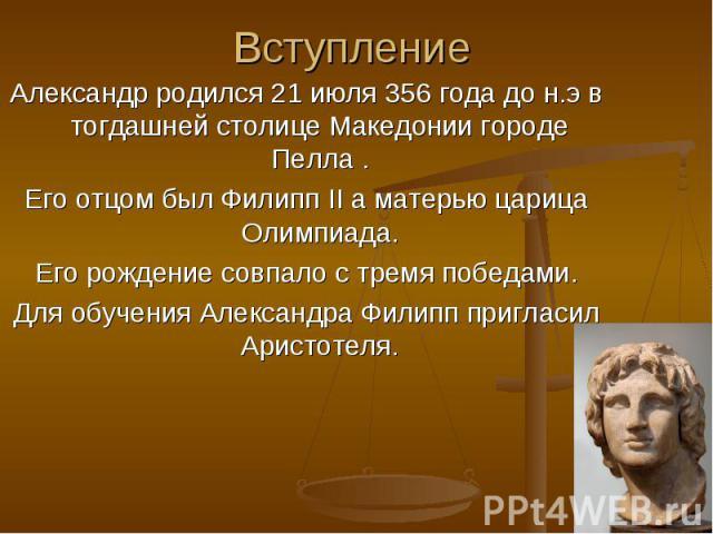 Вступление Александр родился 21 июля 356 года до н.э в тогдашней столице Македонии городе Пелла . Его отцом был Филипп II а матерью царица Олимпиада. Его рождение совпало с тремя победами. Для обучения Александра Филипп пригласил Аристотеля.