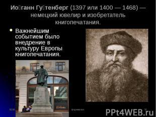 Важнейшим событием было внедрение в культуру Европы книгопечатания. Важнейшим со