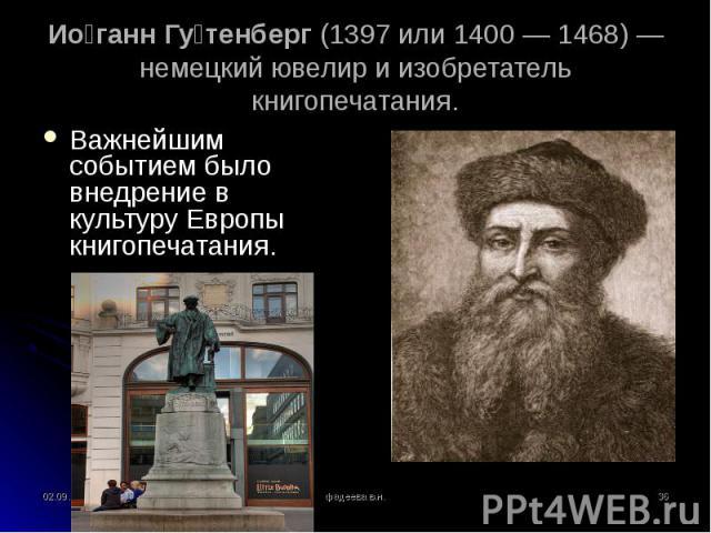 Важнейшим событием было внедрение в культуру Европы книгопечатания. Важнейшим событием было внедрение в культуру Европы книгопечатания.