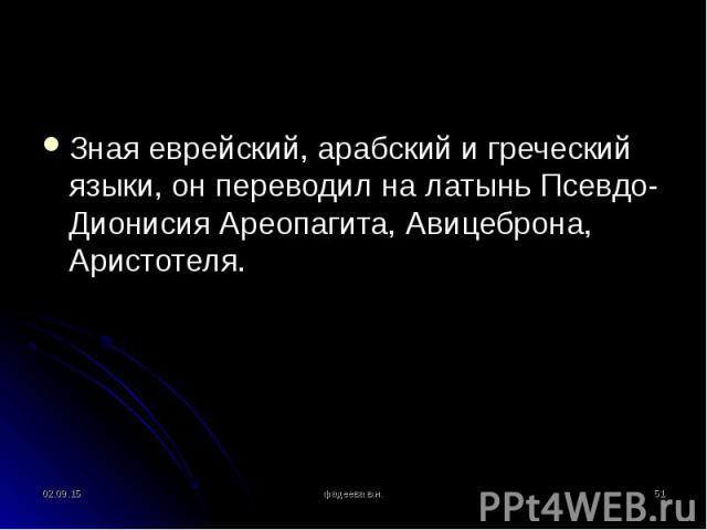 Зная еврейский, арабский и греческий языки, он переводил на латынь Псевдо-Дионисия Ареопагита, Авицеброна, Аристотеля. Зная еврейский, арабский и греческий языки, он переводил на латынь Псевдо-Дионисия Ареопагита, Авицеброна, Аристотеля.