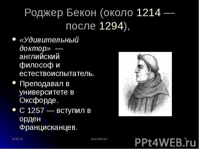 «Удивительный доктор» — английский философ и естествоиспытатель. «Удивительный доктор» — английский философ и естествоиспытатель. Преподавал в университете в Оксфорде. С 1257— вступил в орден Францисканцев.