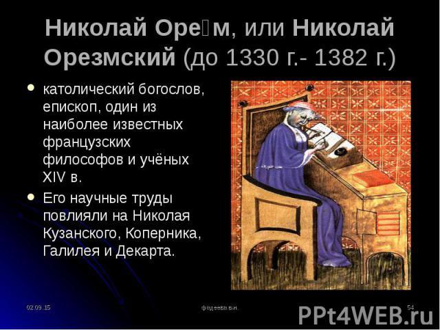 католический богослов, епископ, один из наиболее известных французских философов и учёных XIVв. католический богослов, епископ, один из наиболее известных французских философов и учёных XIVв. Его научные труды повлияли на Николая Кузанск…