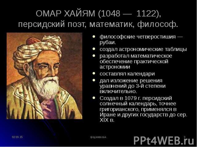 философские четверостишия — рубаи. философские четверостишия — рубаи. создал астрономические таблицы разработал математическое обеспечение практической астрономии составлял календари дал изложение решения уравнений до 3-й степени включительно. Созда…