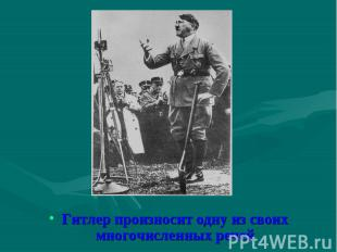 Гитлер произносит одну из своих многочисленных речей Гитлер произносит одну из с
