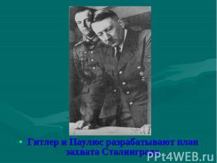 Гитлер и Паулюс разрабатывают план захвата Сталинграда Гитлер и Паулюс разрабаты