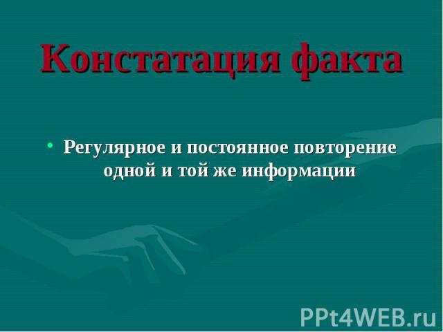Регулярное и постоянное повторение одной и той же информации Регулярное и постоянное повторение одной и той же информации
