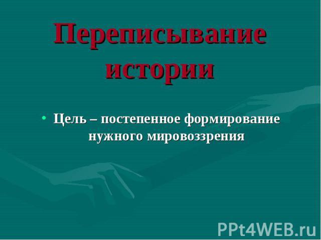 Цель – постепенное формирование нужного мировоззрения Цель – постепенное формирование нужного мировоззрения