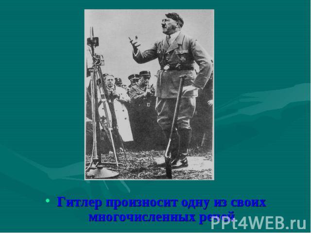 Гитлер произносит одну из своих многочисленных речей Гитлер произносит одну из своих многочисленных речей