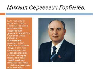 М. С. Горбачёв (2 марта 1931 года)— советский и мировой политический и обществен