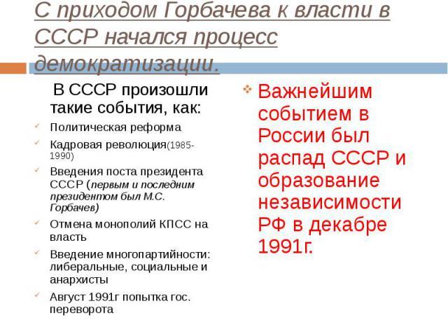 В СССР произошли такие события, как: В СССР произошли такие события, как: Политическая реформа Кадровая революция(1985-1990) Введения поста президента СССР (первым и последним президентом был М.С. Горбачев) Отмена монополий КПСС на власть Введение м…
