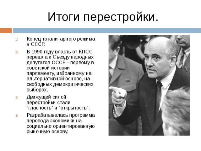 Конец тоталитарного режима в СССР. Конец тоталитарного режима в СССР. В 1990 году власть от КПСС перешла к Съезду народных депутатов СССР - первому в советской истории парламенту, избранному на альтернативной основе, на свободных демократических выб…