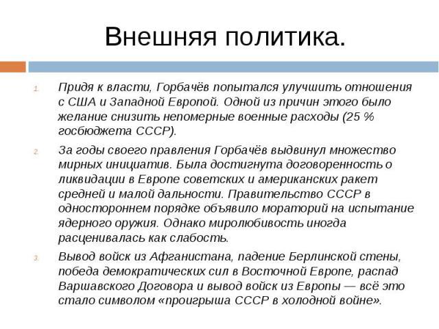 Придя к власти, Горбачёв попытался улучшить отношения с США и Западной Европой. Одной из причин этого было желание снизить непомерные военные расходы (25 % госбюджета СССР). Придя к власти, Горбачёв попытался улучшить отношения с США и Западной Евро…