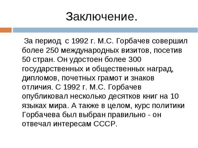 За период с 1992 г. М.С. Горбачев совершил более 250 международных визитов, посетив 50 стран. Он удостоен более 300 государственных и общественных наград, дипломов, почетных грамот и знаков отличия. С 1992 г. М.С. Горбачев опубликовал несколько деся…