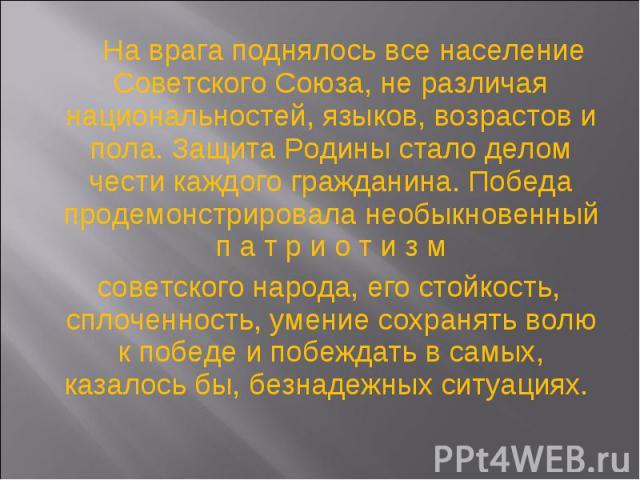 На врага поднялось все население Советского Союза, не различая национальностей, языков, возрастов и пола. Защита Родины стало делом чести каждого гражданина. Победа продемонстрировала необыкновенный п а т р и о т и з м На врага поднялось все населен…