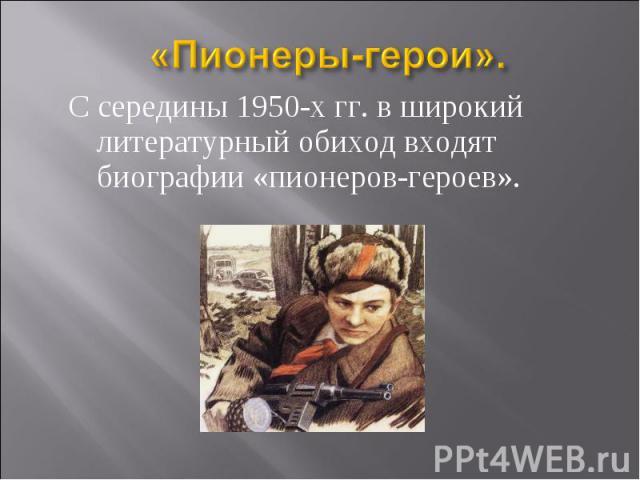 С середины 1950-х гг. в широкий литературный обиход входят биографии «пионеров-героев». С середины 1950-х гг. в широкий литературный обиход входят биографии «пионеров-героев».