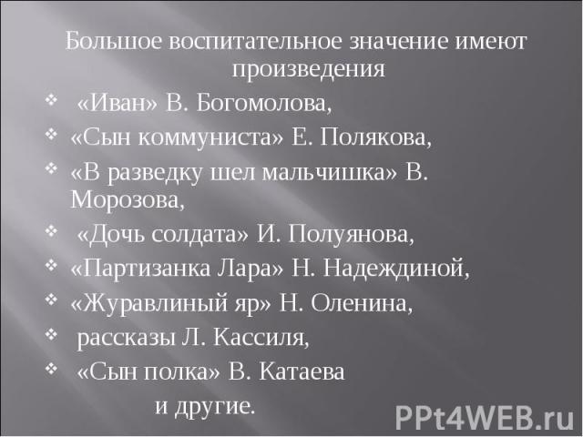 Большое воспитательное значение имеют произведения Большое воспитательное значение имеют произведения «Иван» В. Богомолова, «Сын коммуниста» Е. Полякова, «В разведку шел мальчишка» В. Морозова, «Дочь солдата» И. Полуянова, «Партизанка Лара» Н. Надеж…