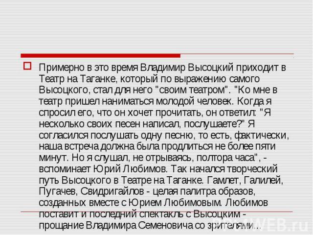 """Примерно в это время Владимир Высоцкий приходит в Театр на Таганке, который по выражению самого Высоцкого, стал для него """"своим театром"""". """"Ко мне в театр пришел наниматься молодой человек. Когда я спросил его, что он хочет прочитать, …"""