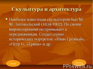 Скульптура и архитектура Наиболее известным скульптором был М. М. Антокольский (
