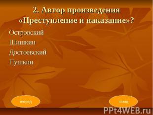 2. Автор произведения «Преступление и наказание»? Островский Шишкин Достоевский