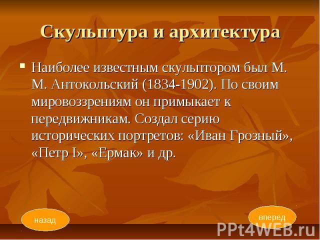Скульптура и архитектура Наиболее известным скульптором был М. М. Антокольский (1834-1902). По своим мировоззрениям он примыкает к передвижникам. Создал серию исторических портретов: «Иван Грозный», «Петр I», «Ермак» и др.